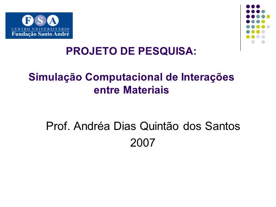 PROJETO DE PESQUISA: Simulação Computacional de Interações entre Materiais Prof. Andréa Dias Quintão dos Santos 2007