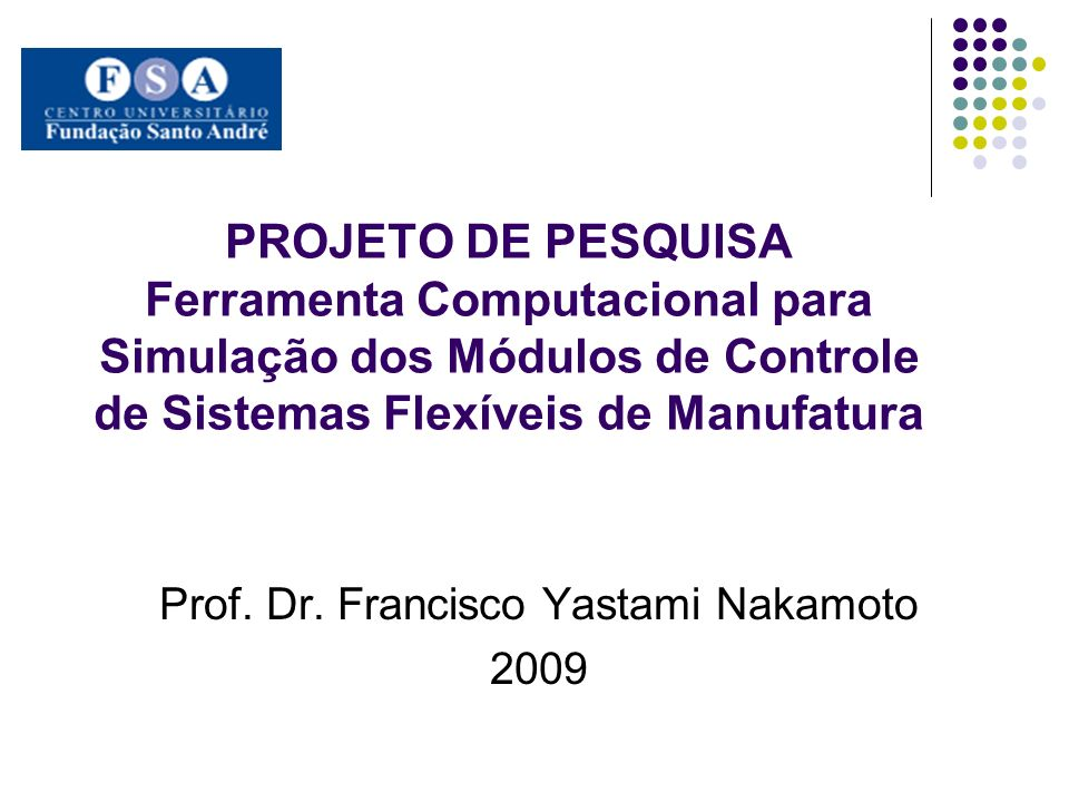 PROJETO DE PESQUISA Ferramenta Computacional para Simulação dos Módulos de Controle de Sistemas Flexíveis de Manufatura Prof. Dr. Francisco Yastami Na