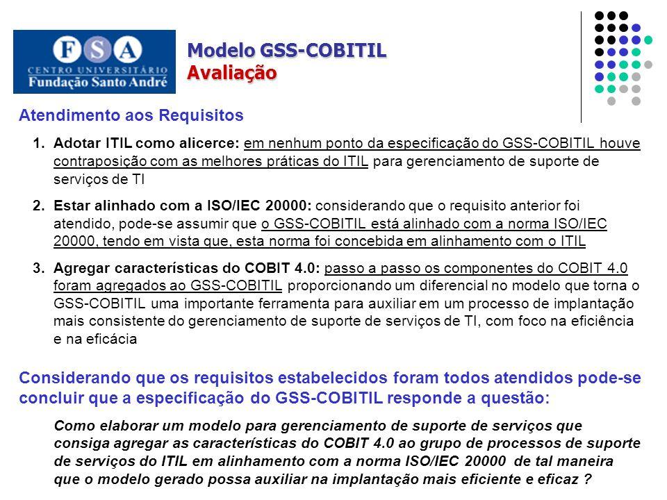 Modelo GSS-COBITIL Avaliação Atendimento aos Requisitos 1.Adotar ITIL como alicerce: em nenhum ponto da especificação do GSS-COBITIL houve contraposição com as melhores práticas do ITIL para gerenciamento de suporte de serviços de TI 2.Estar alinhado com a ISO/IEC 20000: considerando que o requisito anterior foi atendido, pode-se assumir que o GSS-COBITIL está alinhado com a norma ISO/IEC 20000, tendo em vista que, esta norma foi concebida em alinhamento com o ITIL 3.Agregar características do COBIT 4.0: passo a passo os componentes do COBIT 4.0 foram agregados ao GSS-COBITIL proporcionando um diferencial no modelo que torna o GSS-COBITIL uma importante ferramenta para auxiliar em um processo de implantação mais consistente do gerenciamento de suporte de serviços de TI, com foco na eficiência e na eficácia Considerando que os requisitos estabelecidos foram todos atendidos pode-se concluir que a especificação do GSS-COBITIL responde a questão: Como elaborar um modelo para gerenciamento de suporte de serviços que consiga agregar as características do COBIT 4.0 ao grupo de processos de suporte de serviços do ITIL em alinhamento com a norma ISO/IEC 20000 de tal maneira que o modelo gerado possa auxiliar na implantação mais eficiente e eficaz ?