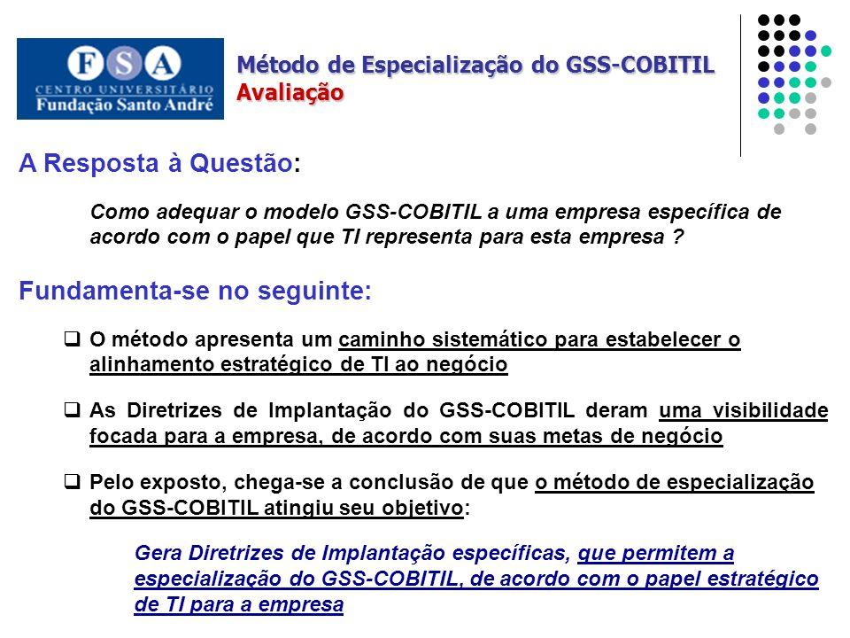 A Resposta à Questão: Como adequar o modelo GSS-COBITIL a uma empresa específica de acordo com o papel que TI representa para esta empresa .