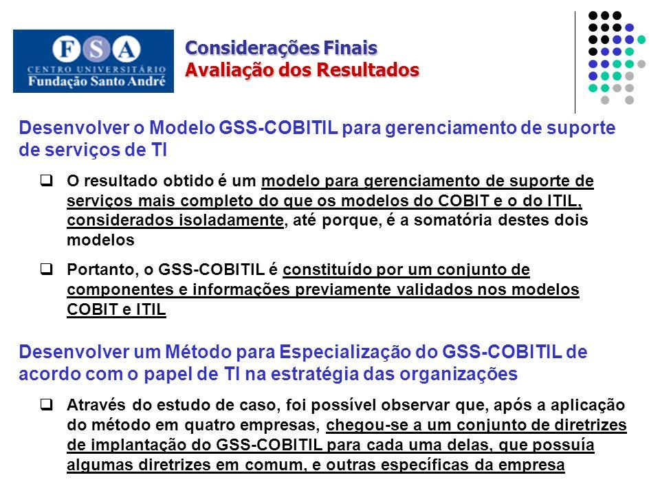 Avaliação dos Resultados Desenvolver o Modelo GSS-COBITIL para gerenciamento de suporte de serviços de TI O resultado obtido é um modelo para gerenciamento de suporte de serviços mais completo do que os modelos do COBIT e o do ITIL, considerados isoladamente, até porque, é a somatória destes dois modelos Portanto, o GSS-COBITIL é constituído por um conjunto de componentes e informações previamente validados nos modelos COBIT e ITIL Desenvolver um Método para Especialização do GSS-COBITIL de acordo com o papel de TI na estratégia das organizações Através do estudo de caso, foi possível observar que, após a aplicação do método em quatro empresas, chegou-se a um conjunto de diretrizes de implantação do GSS-COBITIL para cada uma delas, que possuía algumas diretrizes em comum, e outras específicas da empresa