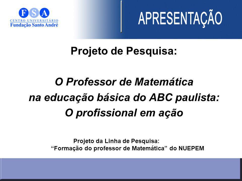 Projeto de Pesquisa: O Professor de Matemática na educação básica do ABC paulista: O profissional em ação Projeto da Linha de Pesquisa: Formação do professor de Matemática do NUEPEM