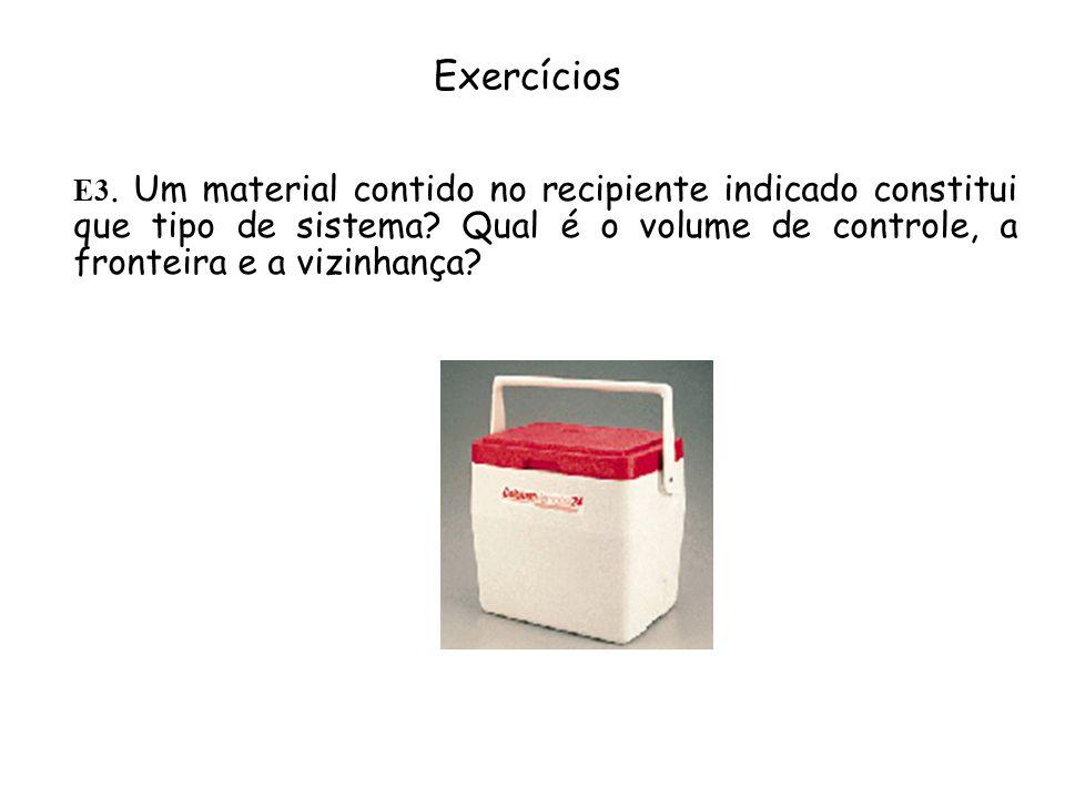Exercícios E3. Um material contido no recipiente indicado constitui que tipo de sistema? Qual é o volume de controle, a fronteira e a vizinhança?