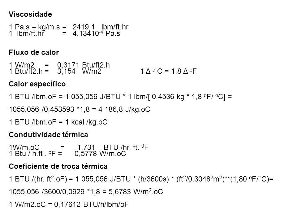 Viscosidade 1 Pa.s = kg/m.s = 2419,1 lbm/ft.hr 1 lbm/ft.hr = 4,13410 -4 Pa.s Fluxo de calor 1 W/m2 = 0,3171 Btu/ft2.h 1 Btu/ft2.h = 3,154 W/m2 1 Δ o C