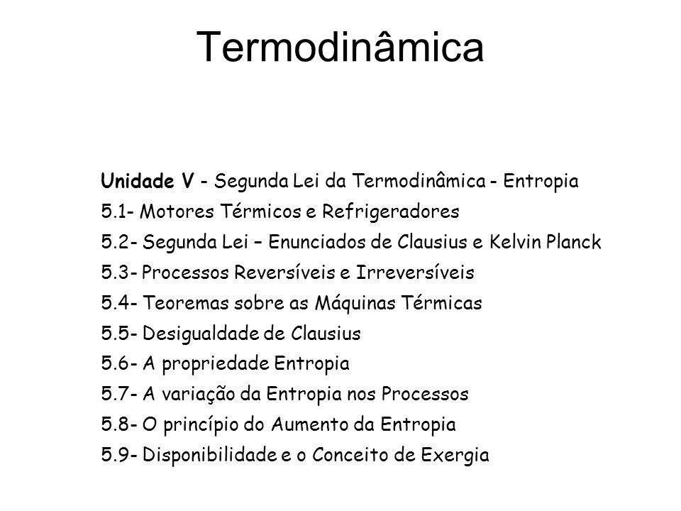 Termodinâmica Unidade V - Segunda Lei da Termodinâmica - Entropia 5.1- Motores Térmicos e Refrigeradores 5.2- Segunda Lei – Enunciados de Clausius e K