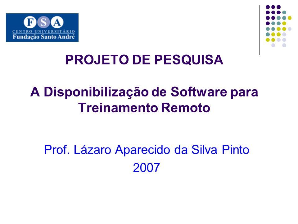 PROJETO DE PESQUISA A Disponibilização de Software para Treinamento Remoto Prof. Lázaro Aparecido da Silva Pinto 2007