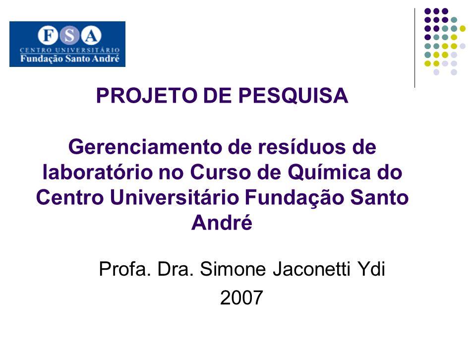 PROJETO DE PESQUISA Gerenciamento de resíduos de laboratório no Curso de Química do Centro Universitário Fundação Santo André Profa. Dra. Simone Jacon