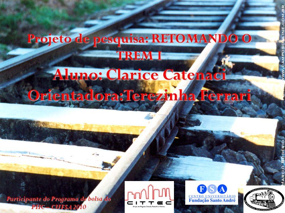 Projeto de pesquisa: RETOMANDO O TREM I Aluno: Clarice Catenaci Orientadora:Terezinha Ferrari Participante do Programa de bolsa do PIIC – CUFSA 2010