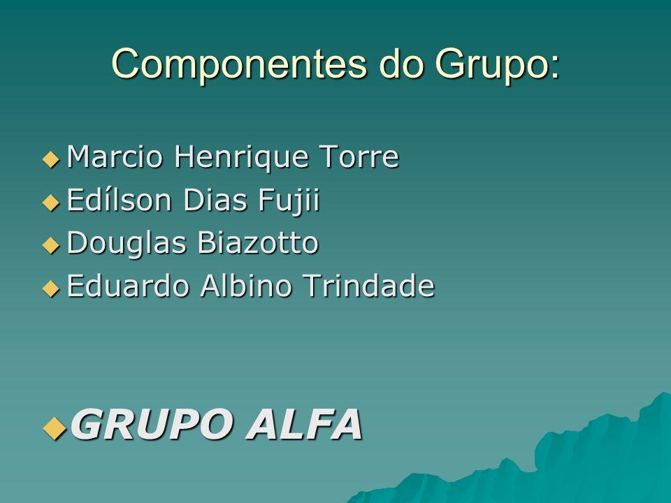 Componentes do Grupo: Marcio Henrique Torre Marcio Henrique Torre Edílson Dias Fujii Edílson Dias Fujii Douglas Biazotto Douglas Biazotto Eduardo Albi