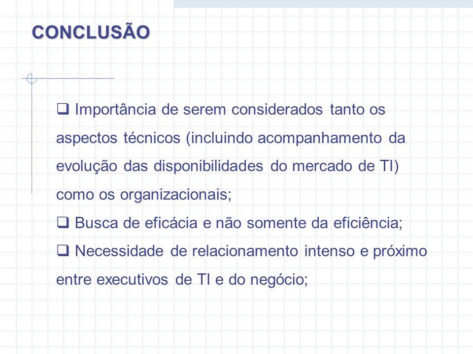 CONCLUSÃO Importância de serem considerados tanto os aspectos técnicos (incluindo acompanhamento da evolução das disponibilidades do mercado de TI) co