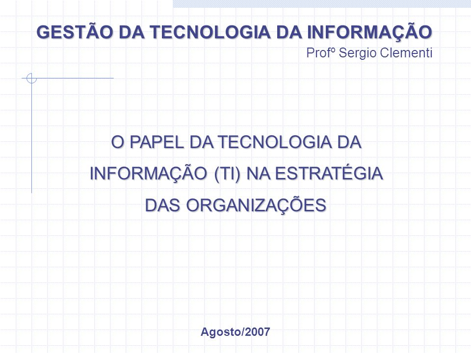 GESTÃO DA TECNOLOGIA DA INFORMAÇÃO Profº Sergio Clementi O PAPEL DA TECNOLOGIA DA INFORMAÇÃO (TI) NA ESTRATÉGIA DAS ORGANIZAÇÕES Agosto/2007