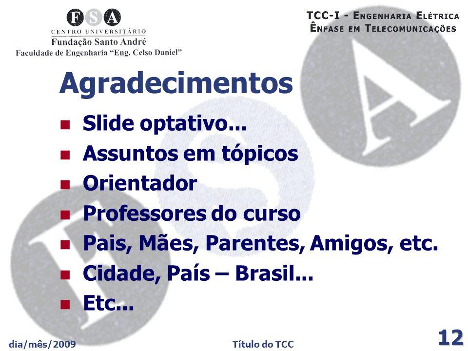 dia/mês/2009Título do TCC 12 Agradecimentos Slide optativo... Assuntos em tópicos Orientador Professores do curso Pais, Mães, Parentes, Amigos, etc. C