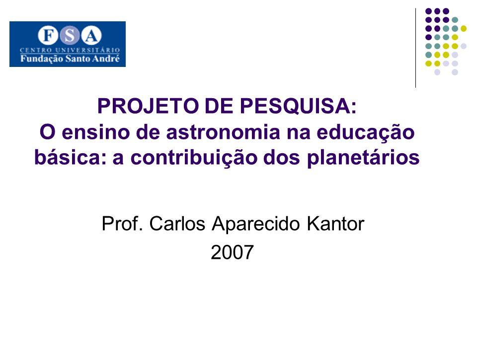 PROJETO DE PESQUISA: O ensino de astronomia na educação básica: a contribuição dos planetários Prof. Carlos Aparecido Kantor 2007