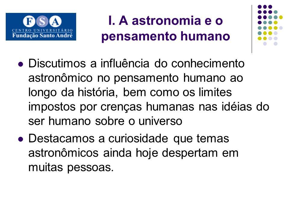 I. A astronomia e o pensamento humano Discutimos a influência do conhecimento astronômico no pensamento humano ao longo da história, bem como os limit