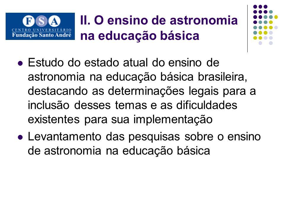 II. O ensino de astronomia na educação básica Estudo do estado atual do ensino de astronomia na educação básica brasileira, destacando as determinaçõe