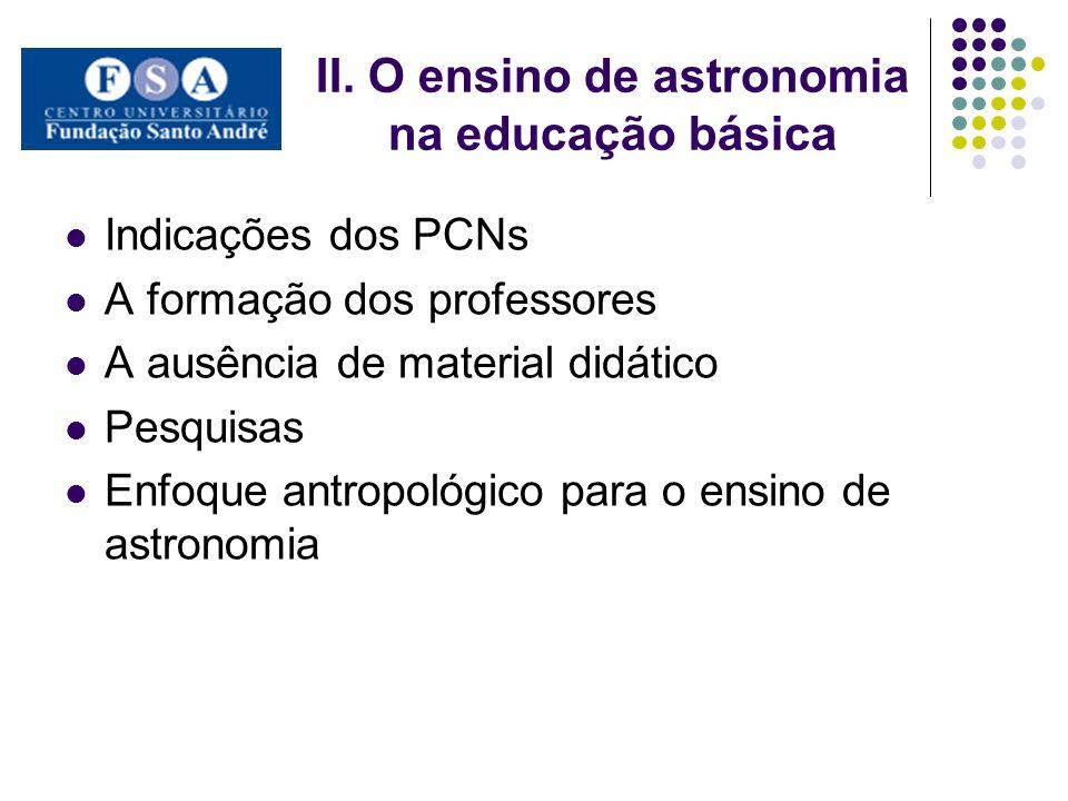 II. O ensino de astronomia na educação básica Indicações dos PCNs A formação dos professores A ausência de material didático Pesquisas Enfoque antropo