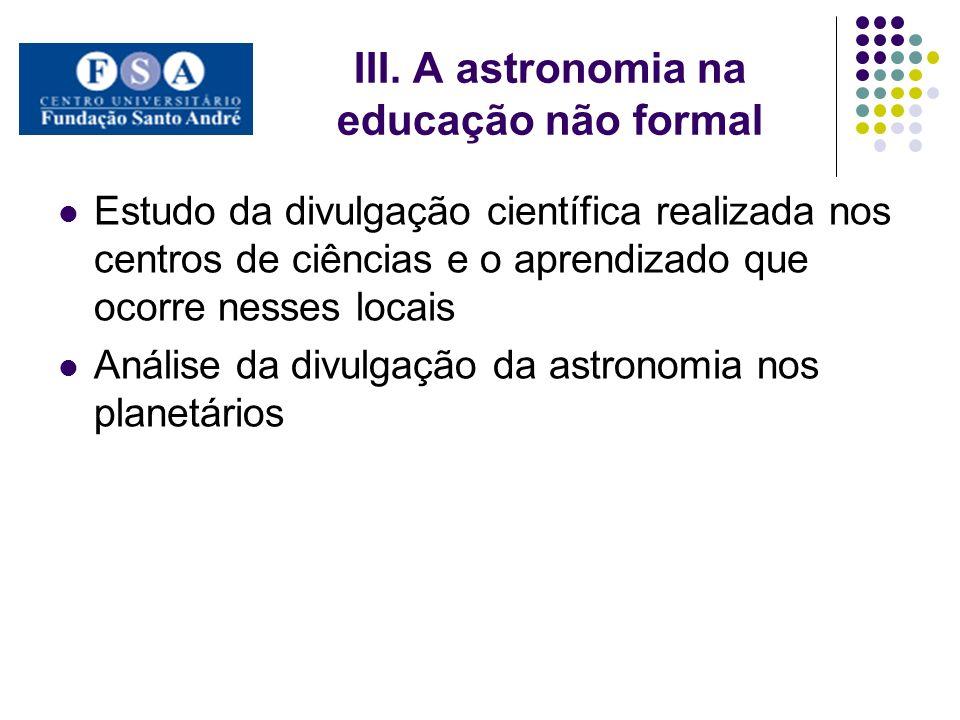 III. A astronomia na educação não formal Estudo da divulgação científica realizada nos centros de ciências e o aprendizado que ocorre nesses locais An