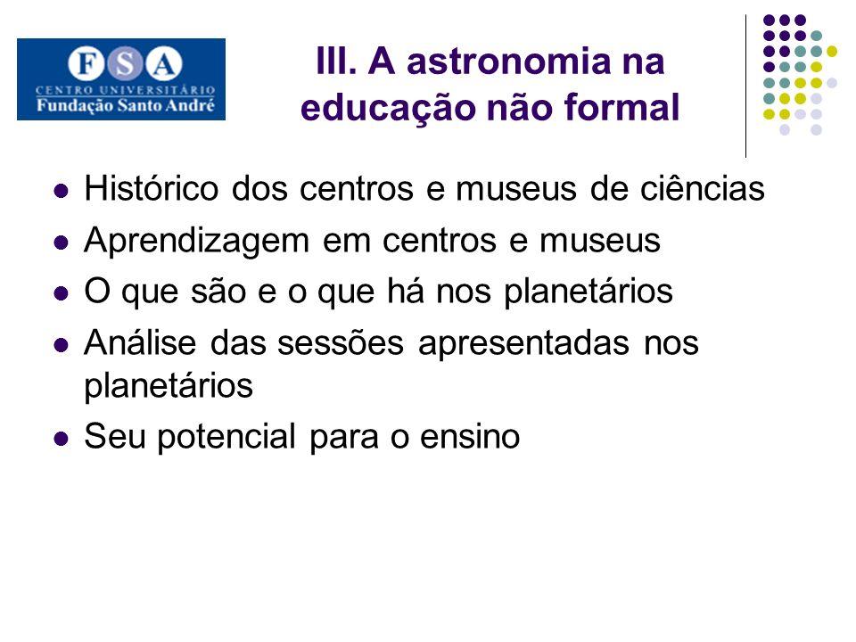 III. A astronomia na educação não formal Histórico dos centros e museus de ciências Aprendizagem em centros e museus O que são e o que há nos planetár