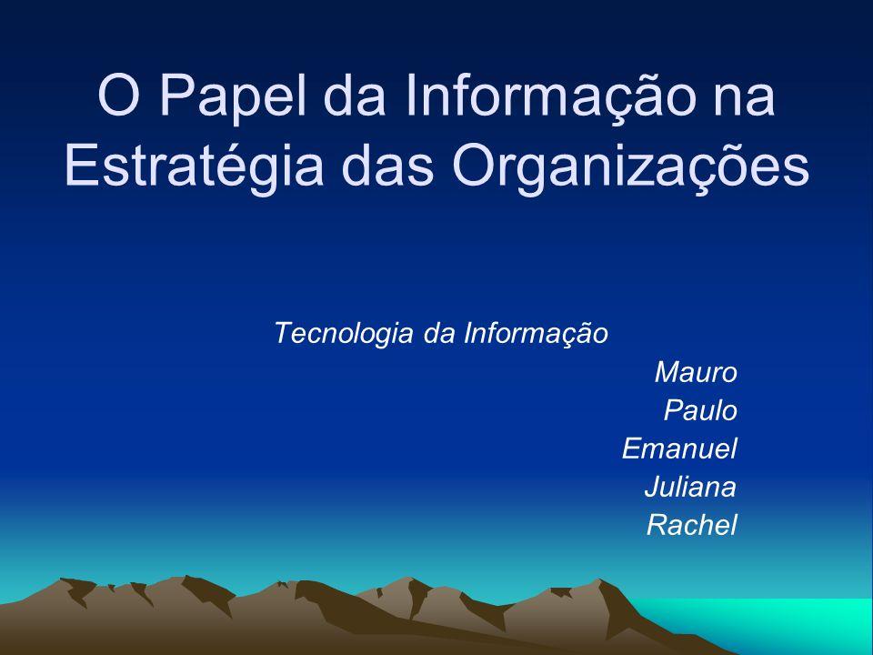O Papel da Informação na Estratégia das Organizações Tecnologia da Informação Mauro Paulo Emanuel Juliana Rachel