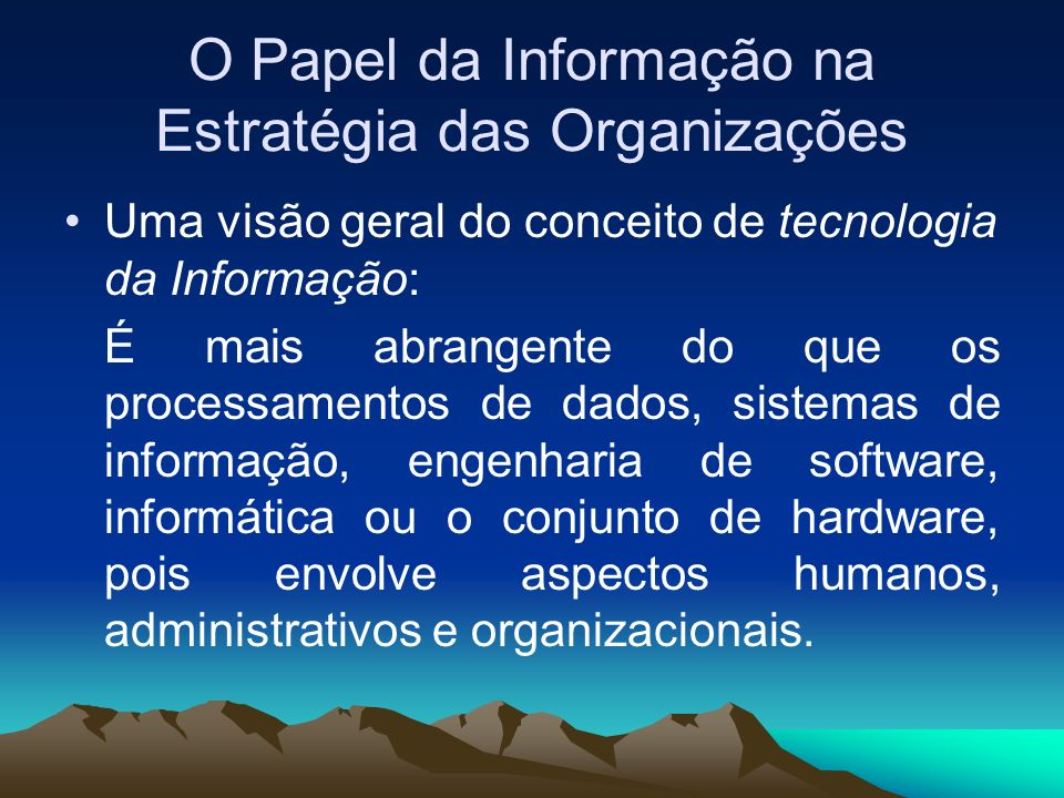 O Papel da Informação na Estratégia das Organizações Uma visão geral do conceito de tecnologia da Informação: É mais abrangente do que os processament