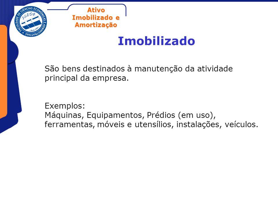 Ativo Imobilizado e Amortização Imobilizado São bens destinados à manutenção da atividade principal da empresa. Exemplos: Máquinas, Equipamentos, Préd
