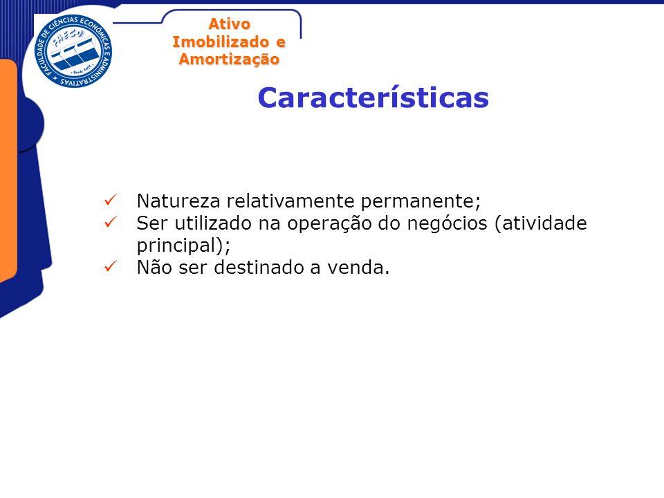 Ativo Imobilizado e Amortização Características Natureza relativamente permanente; Ser utilizado na operação do negócios (atividade principal); Não se