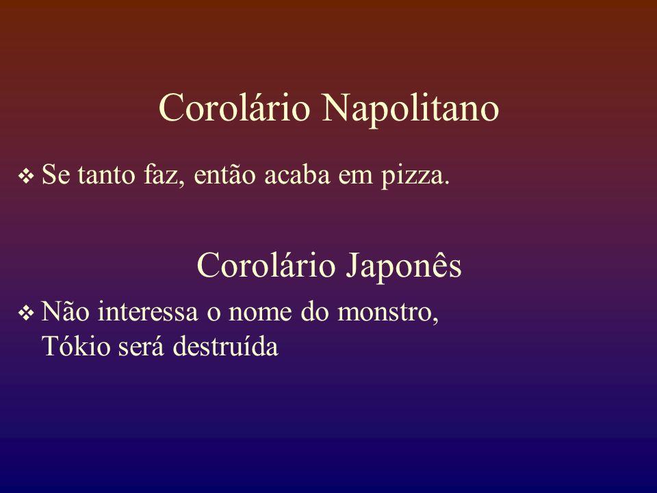 Corolário Napolitano Se tanto faz, então acaba em pizza. Corolário Japonês Não interessa o nome do monstro, Tókio será destruída