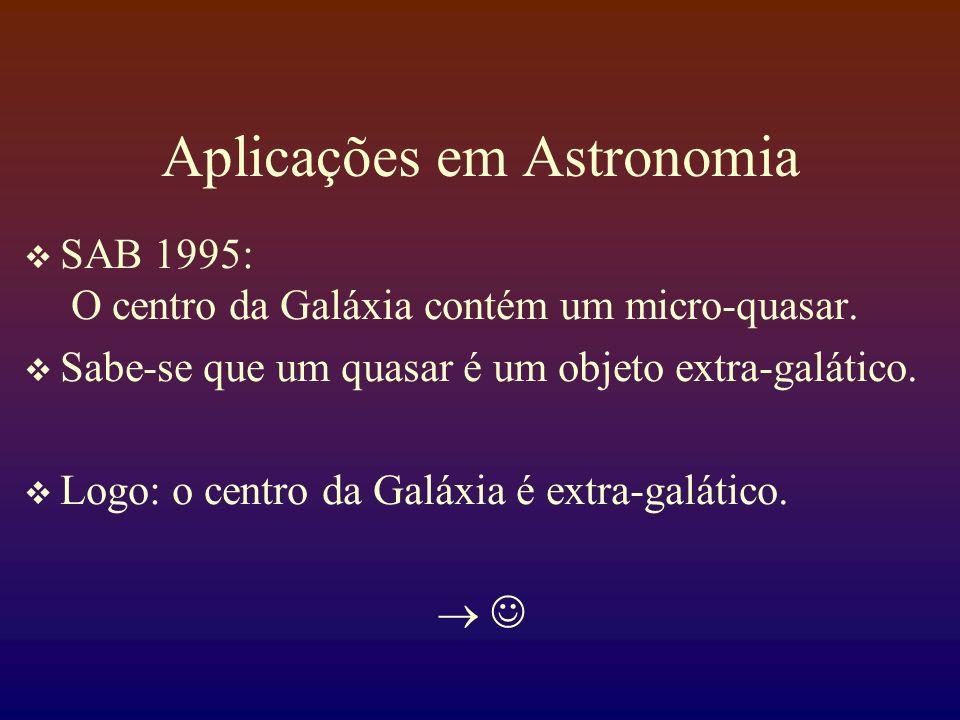Aplicações em Astronomia SAB 1995: O centro da Galáxia contém um micro-quasar. Sabe-se que um quasar é um objeto extra-galático. Logo: o centro da Gal
