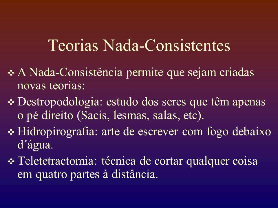 Teorias Nada-Consistentes A Nada-Consistência permite que sejam criadas novas teorias: Destropodologia: estudo dos seres que têm apenas o pé direito (