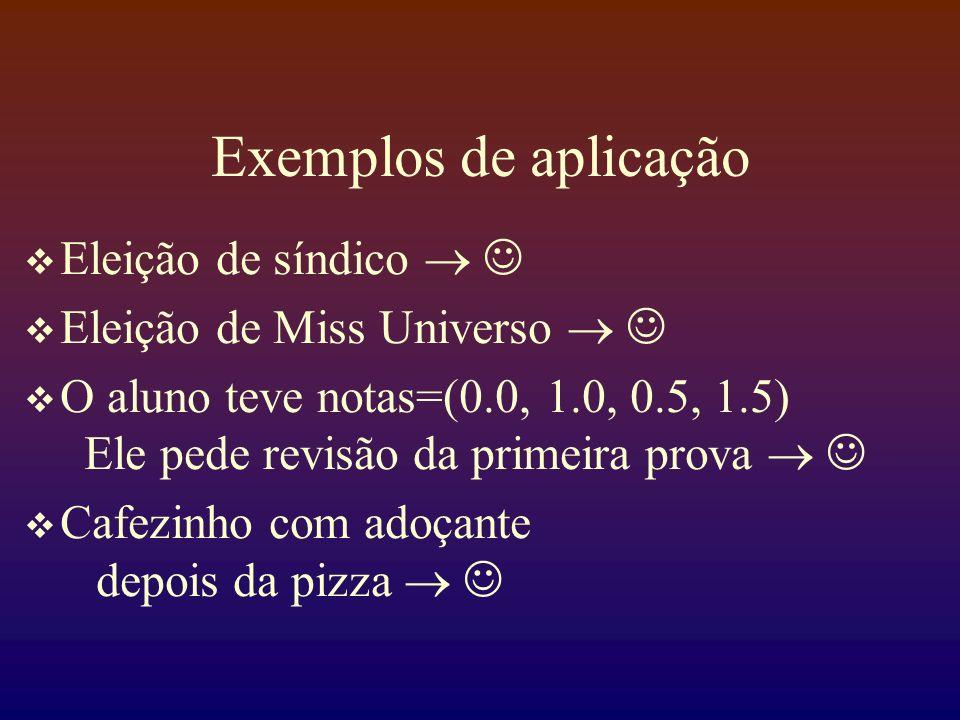 Exemplos de aplicação Eleição de síndico Eleição de Miss Universo O aluno teve notas=(0.0, 1.0, 0.5, 1.5) Ele pede revisão da primeira prova Cafezinho