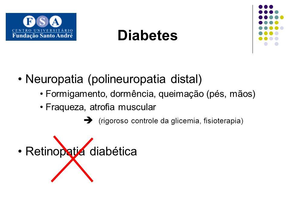 Diabetes Neuropatia (polineuropatia distal) Formigamento, dormência, queimação (pés, mãos) Fraqueza, atrofia muscular (rigoroso controle da glicemia,