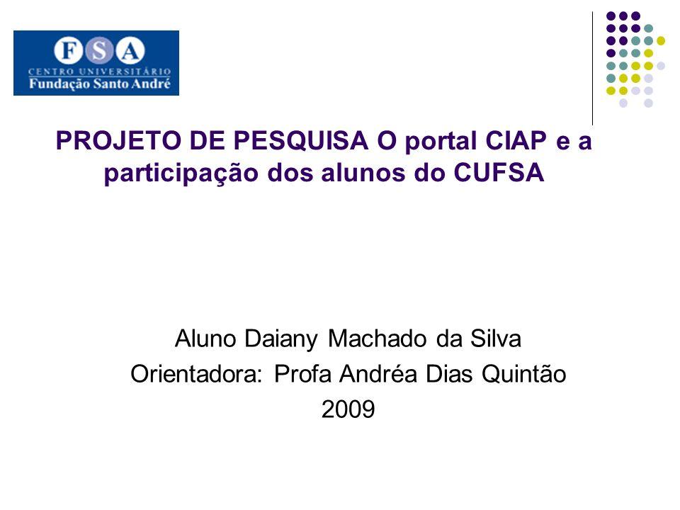 PROJETO DE PESQUISA O portal CIAP e a participação dos alunos do CUFSA Aluno Daiany Machado da Silva Orientadora: Profa Andréa Dias Quintão 2009