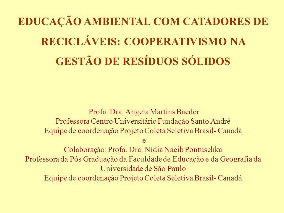 EDUCAÇÃO AMBIENTAL COM CATADORES DE RECICLÁVEIS: COOPERATIVISMO NA GESTÃO DE RESÍDUOS SÓLIDOS Profa. Dra. Angela Martins Baeder Professora Centro Univ
