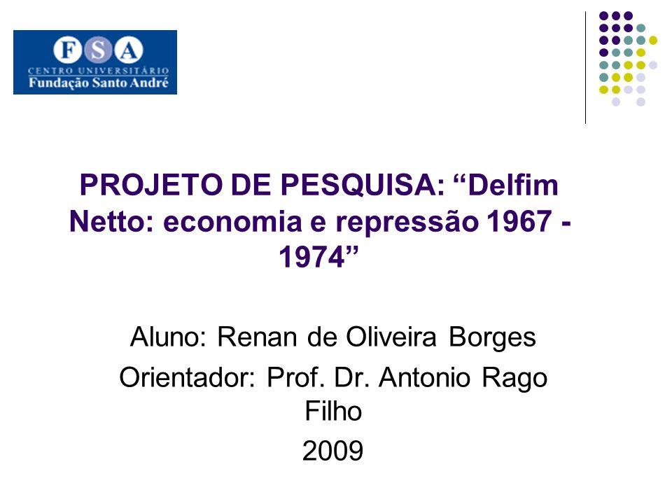 PROJETO DE PESQUISA: Delfim Netto: economia e repressão 1967 - 1974 Aluno: Renan de Oliveira Borges Orientador: Prof. Dr. Antonio Rago Filho 2009