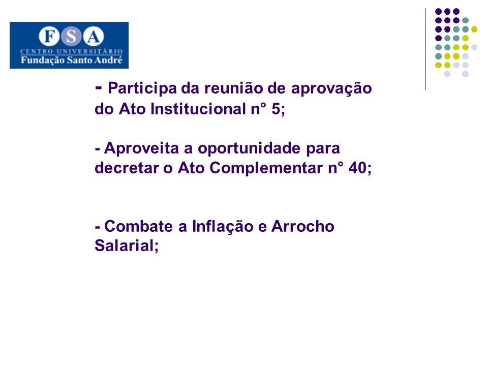 - Participa da reunião de aprovação do Ato Institucional n° 5; - Aproveita a oportunidade para decretar o Ato Complementar n° 40; - Combate a Inflação