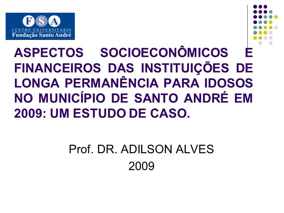 ASPECTOS SOCIOECONÔMICOS E FINANCEIROS DAS INSTITUIÇÕES DE LONGA PERMANÊNCIA PARA IDOSOS NO MUNICÍPIO DE SANTO ANDRÉ EM 2009: UM ESTUDO DE CASO. Prof.