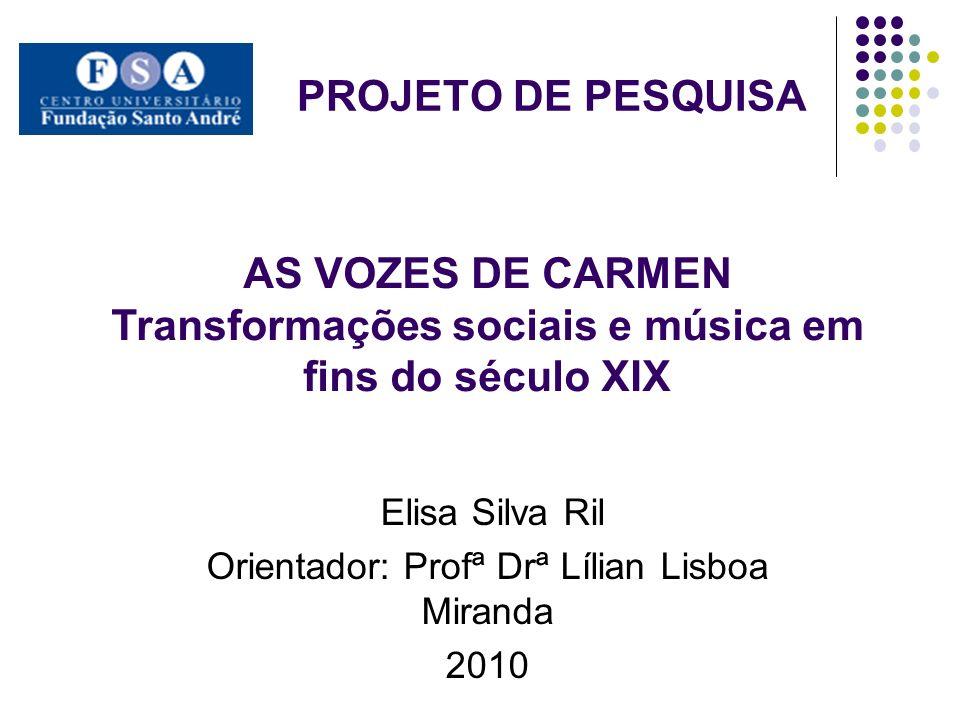 PROJETO DE PESQUISA Elisa Silva Ril Orientador: Profª Drª Lílian Lisboa Miranda 2010 AS VOZES DE CARMEN Transformações sociais e música em fins do séc
