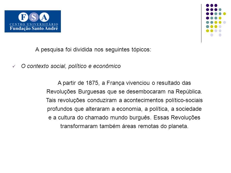 A pesquisa foi dividida nos seguintes tópicos: O contexto social, político e econômico A partir de 1875, a França vivenciou o resultado das Revoluções