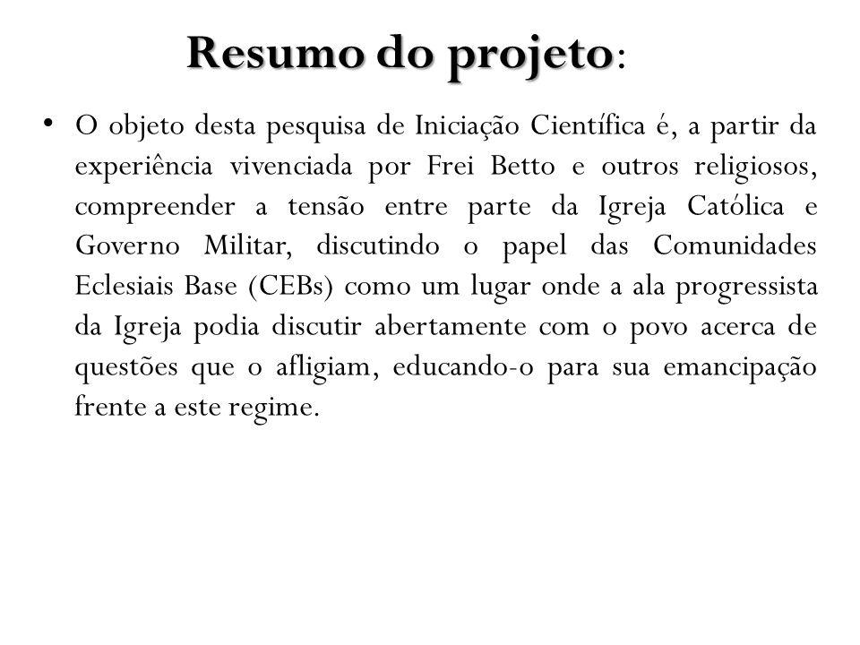Resumo do projeto Resumo do projeto: O objeto desta pesquisa de Iniciação Científica é, a partir da experiência vivenciada por Frei Betto e outros rel