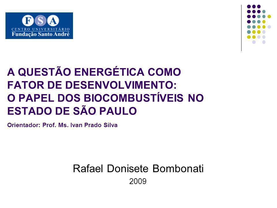 A QUESTÃO ENERGÉTICA COMO FATOR DE DESENVOLVIMENTO: O PAPEL DOS BIOCOMBUSTÍVEIS NO ESTADO DE SÃO PAULO a Orientador: Prof. Ms. Ivan Prado Silva Rafael