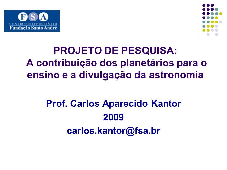 PROJETO DE PESQUISA: A contribuição dos planetários para o ensino e a divulgação da astronomia Prof. Carlos Aparecido Kantor 2009 carlos.kantor@fsa.br
