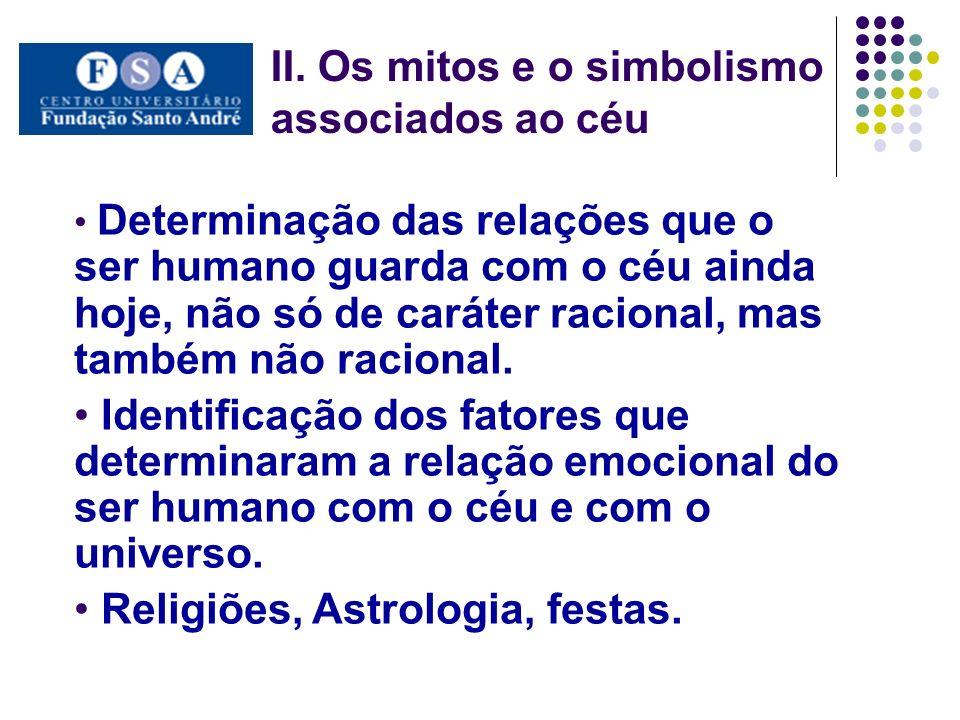 II. Os mitos e o simbolismo associados ao céu Determinação das relações que o ser humano guarda com o céu ainda hoje, não só de caráter racional, mas