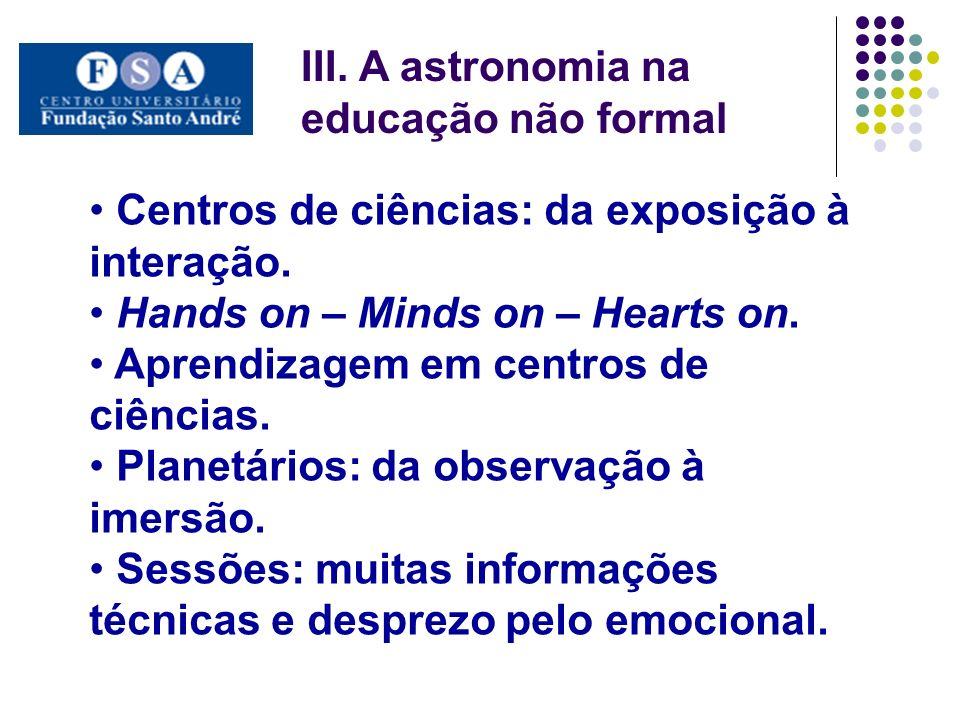 III. A astronomia na educação não formal Centros de ciências: da exposição à interação. Hands on – Minds on – Hearts on. Aprendizagem em centros de ci