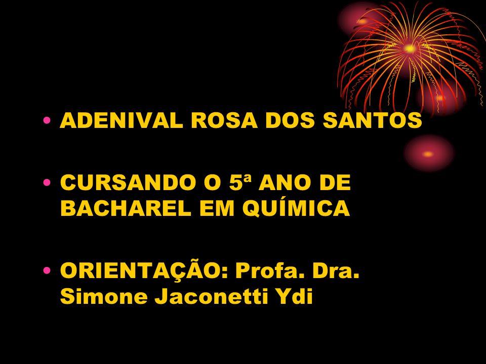 ADENIVAL ROSA DOS SANTOS CURSANDO O 5ª ANO DE BACHAREL EM QUÍMICA ORIENTAÇÃO: Profa. Dra. Simone Jaconetti Ydi