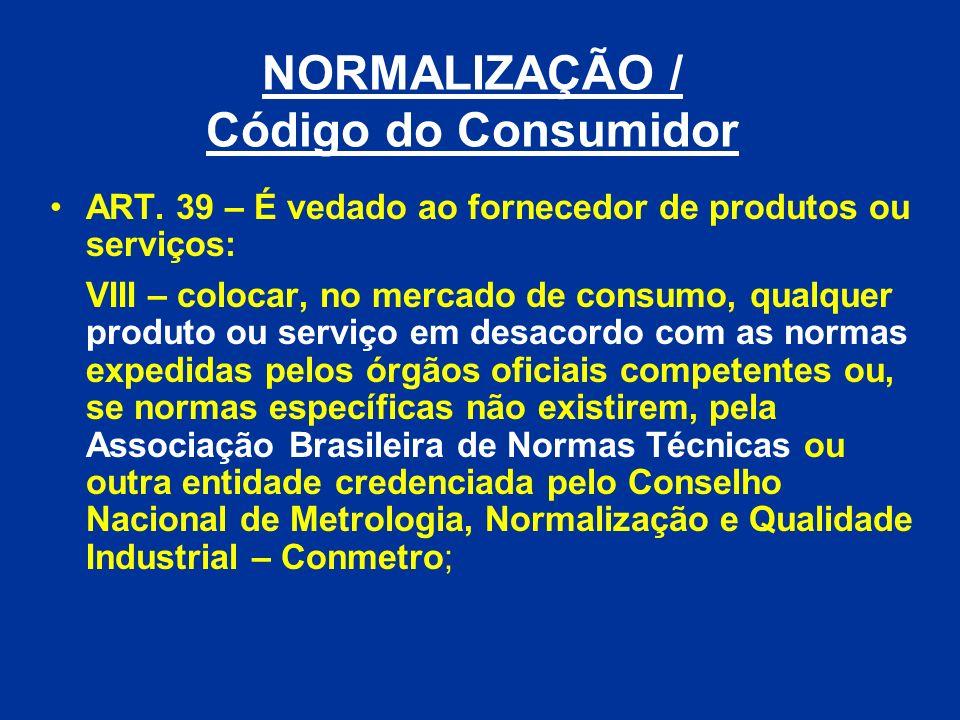 NORMALIZAÇÃO / Código do Consumidor ART. 39 – É vedado ao fornecedor de produtos ou serviços: VIII – colocar, no mercado de consumo, qualquer produto