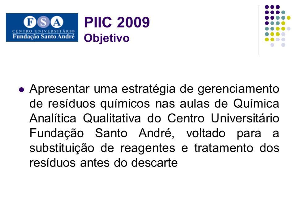 PIIC 2009 Objetivo Apresentar uma estratégia de gerenciamento de resíduos químicos nas aulas de Química Analítica Qualitativa do Centro Universitário Fundação Santo André, voltado para a substituição de reagentes e tratamento dos resíduos antes do descarte