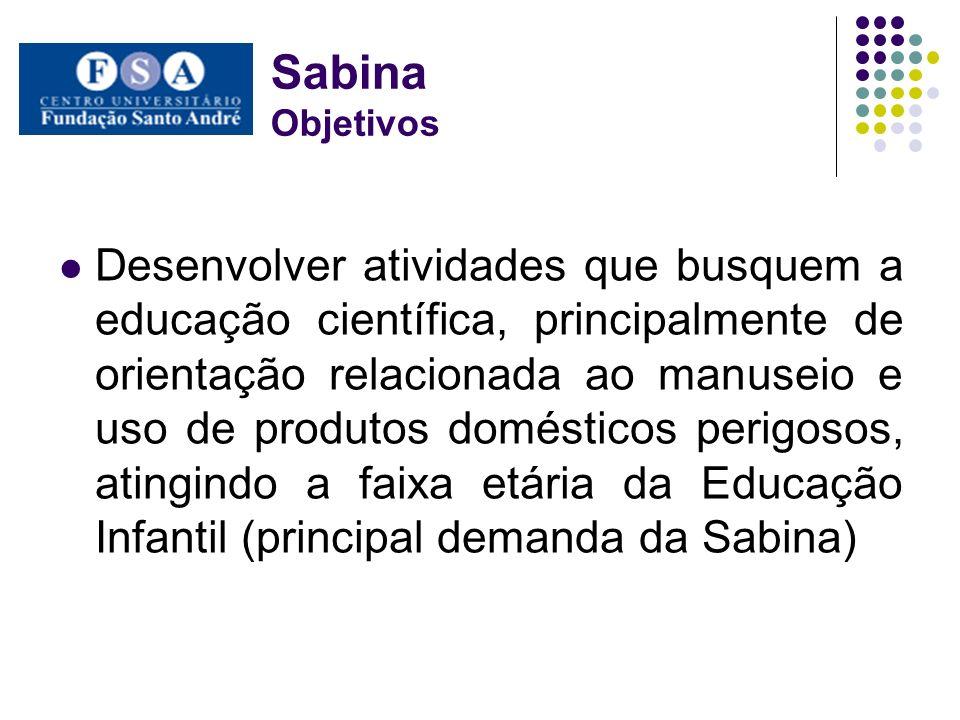 Sabina Objetivos Desenvolver atividades que busquem a educação científica, principalmente de orientação relacionada ao manuseio e uso de produtos domésticos perigosos, atingindo a faixa etária da Educação Infantil (principal demanda da Sabina)