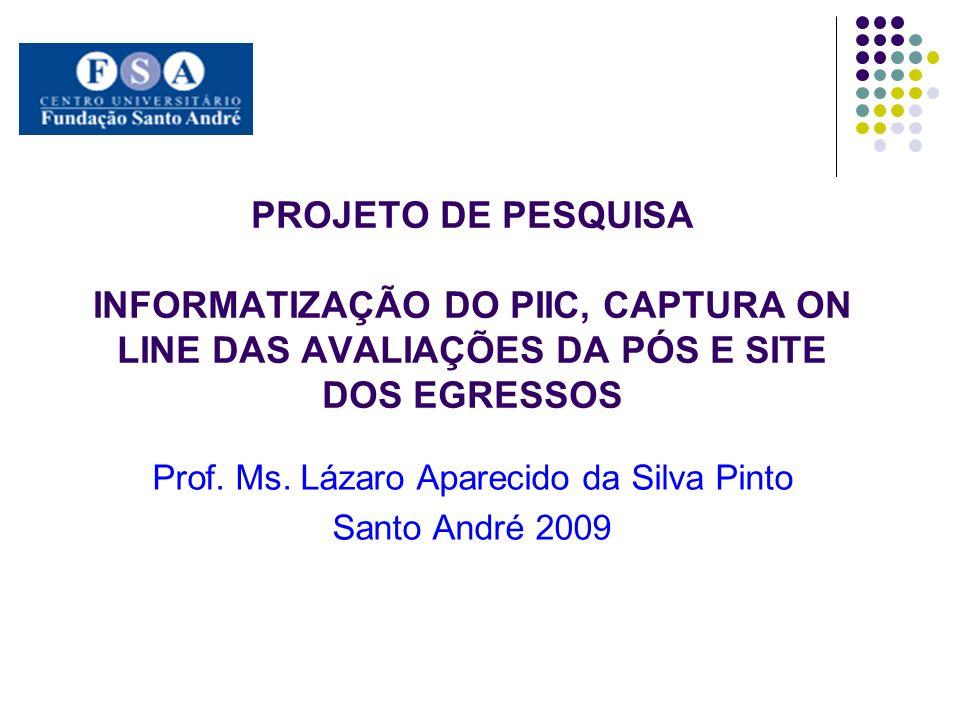 PROJETO DE PESQUISA INFORMATIZAÇÃO DO PIIC, CAPTURA ON LINE DAS AVALIAÇÕES DA PÓS E SITE DOS EGRESSOS Prof. Ms. Lázaro Aparecido da Silva Pinto Santo