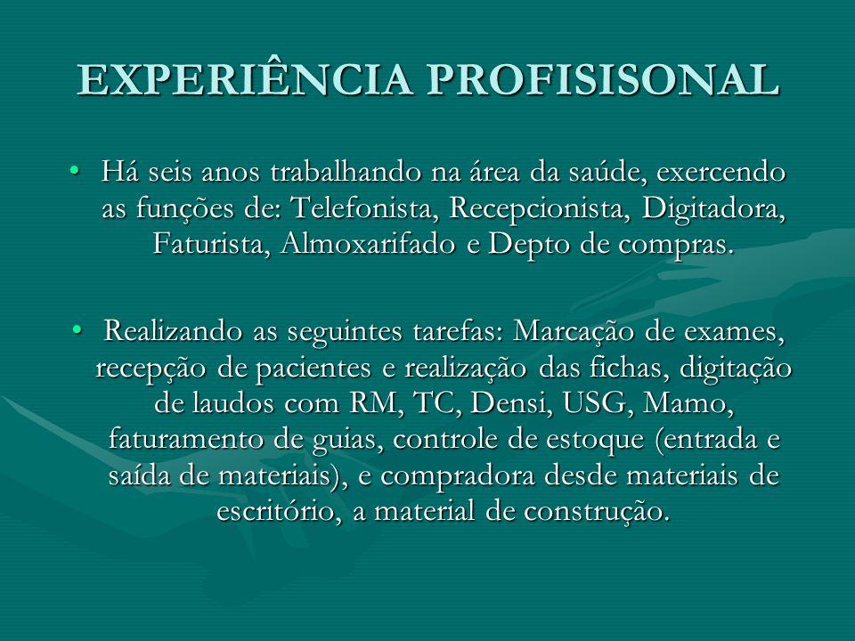 EXPERIÊNCIA PROFISISONAL Há seis anos trabalhando na área da saúde, exercendo as funções de: Telefonista, Recepcionista, Digitadora, Faturista, Almoxa