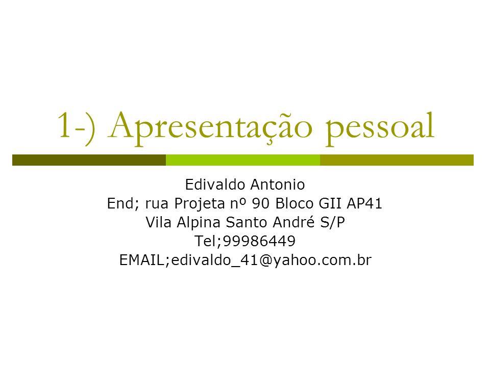 1-) Apresentação pessoal Edivaldo Antonio End; rua Projeta nº 90 Bloco GII AP41 Vila Alpina Santo André S/P Tel;99986449 EMAIL;edivaldo_41@yahoo.com.b